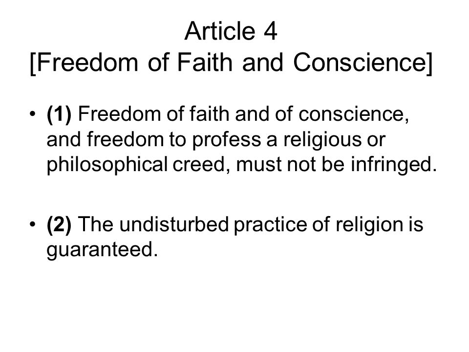 Article 4 [Freedom of Faith and Conscience] (1) Freedom of faith and of conscience, and freedom to profess a religious or philosophical creed, must not be infringed.