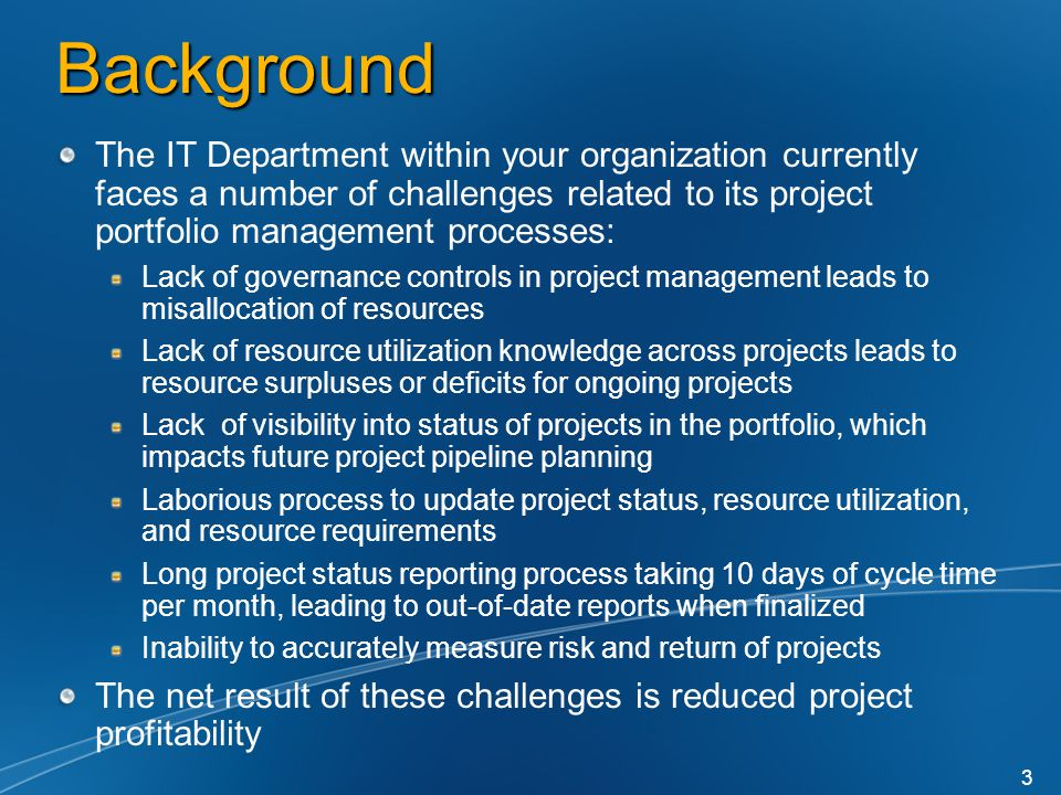 Background The IT Department within your organization currently faces a number of challenges related to its project portfolio management processes: Lack of governance controls in project management leads to misallocation of resources Lack of resource utilization knowledge across projects leads to resource surpluses or deficits for ongoing projects Lack of visibility into status of projects in the portfolio, which impacts future project pipeline planning Laborious process to update project status, resource utilization, and resource requirements Long project status reporting process taking 10 days of cycle time per month, leading to out-of-date reports when finalized Inability to accurately measure risk and return of projects The net result of these challenges is reduced project profitability 3