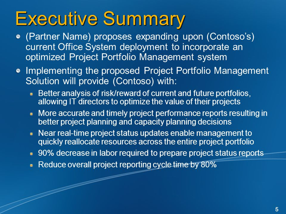 Executive Summary (Partner Name) proposes expanding upon (Contoso's) current Office System deployment to incorporate an optimized Project Portfolio Management system Implementing the proposed Project Portfolio Management Solution will provide (Contoso) with: Better analysis of risk/reward of current and future portfolios, allowing IT directors to optimize the value of their projects More accurate and timely project performance reports resulting in better project planning and capacity planning decisions Near real-time project status updates enable management to quickly reallocate resources across the entire project portfolio 90% decrease in labor required to prepare project status reports Reduce overall project reporting cycle time by 80% 5
