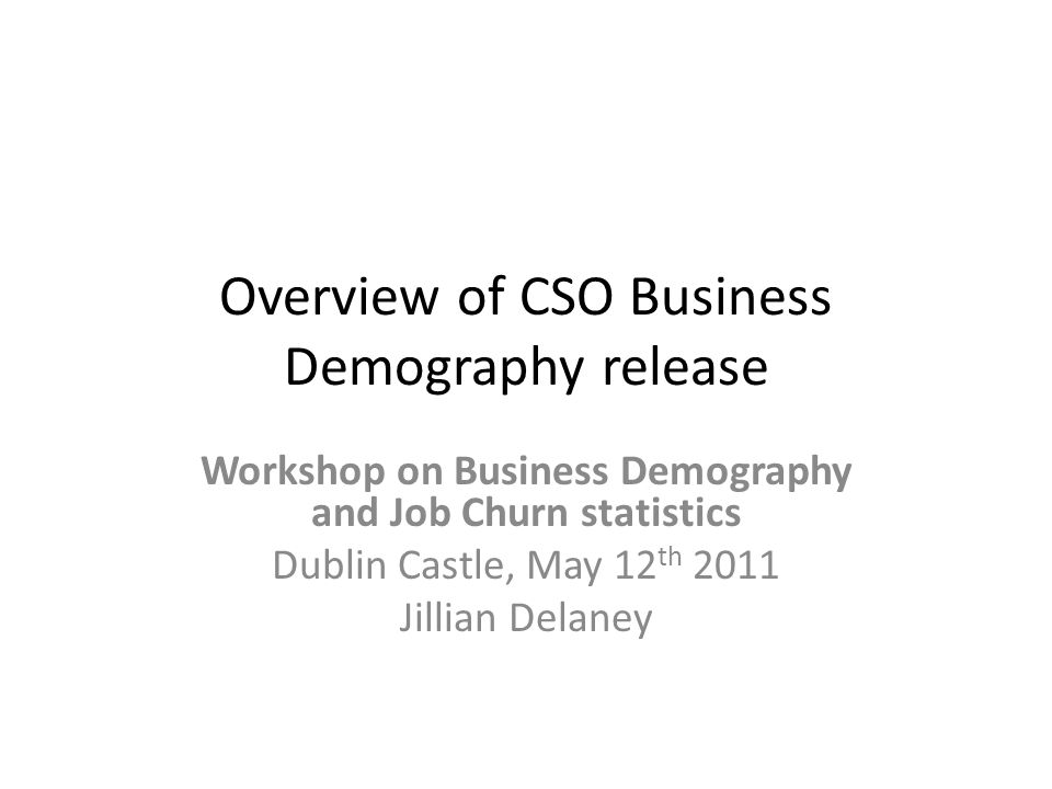 Overview of CSO Business Demography release Workshop on Business Demography and Job Churn statistics Dublin Castle, May 12 th 2011 Jillian Delaney