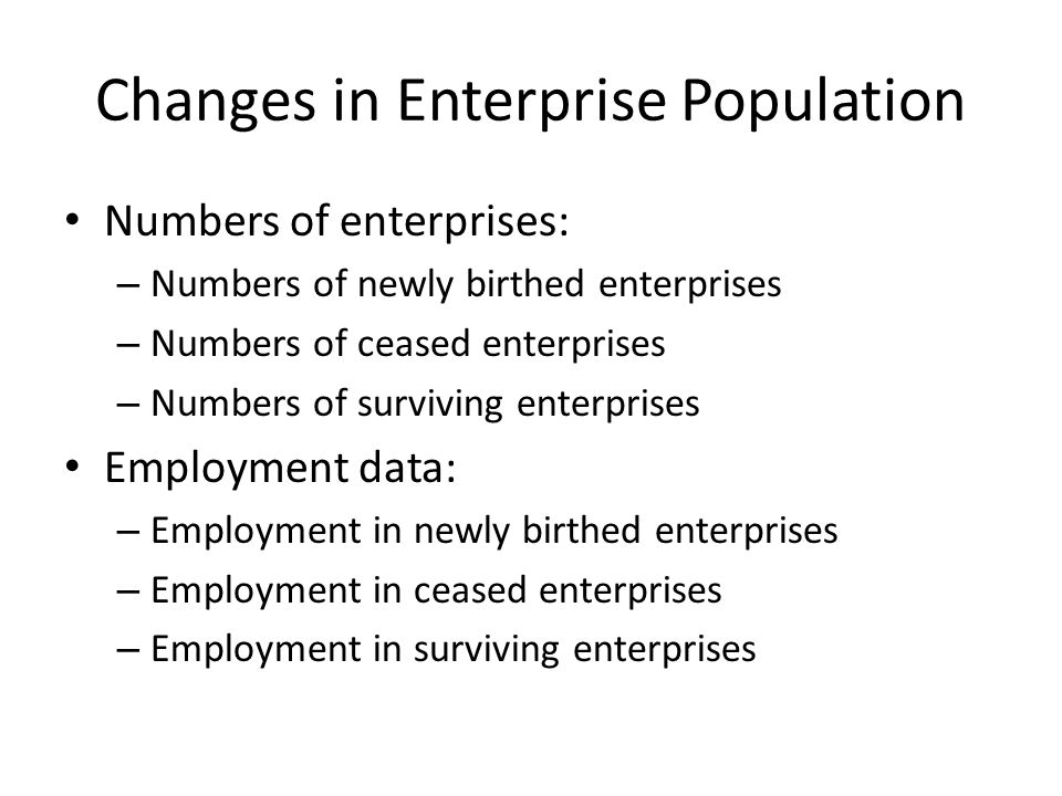 Changes in Enterprise Population Numbers of enterprises: – Numbers of newly birthed enterprises – Numbers of ceased enterprises – Numbers of surviving enterprises Employment data: – Employment in newly birthed enterprises – Employment in ceased enterprises – Employment in surviving enterprises