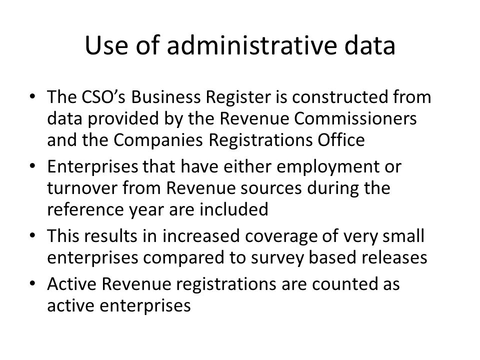Use of administrative data The CSO's Business Register is constructed from data provided by the Revenue Commissioners and the Companies Registrations Office Enterprises that have either employment or turnover from Revenue sources during the reference year are included This results in increased coverage of very small enterprises compared to survey based releases Active Revenue registrations are counted as active enterprises