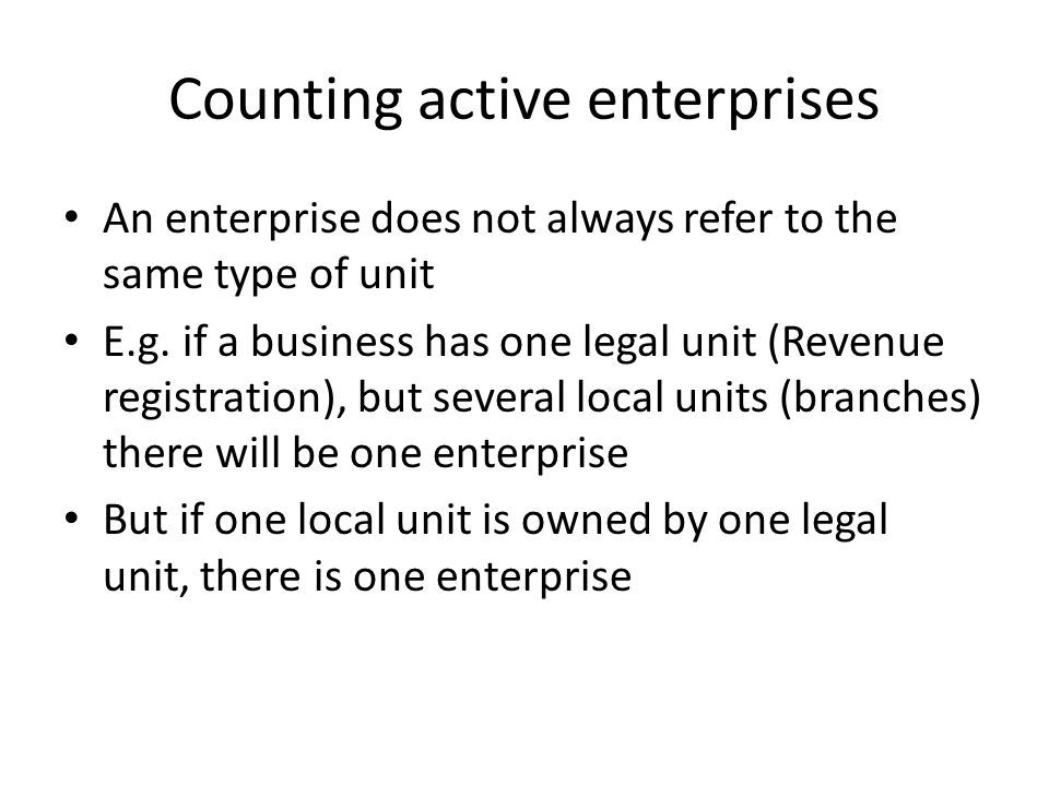 Counting active enterprises An enterprise does not always refer to the same type of unit E.g.