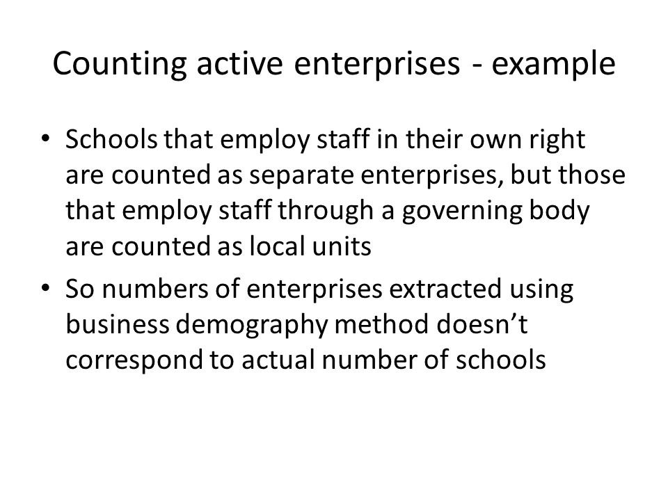 Counting active enterprises - example Schools that employ staff in their own right are counted as separate enterprises, but those that employ staff through a governing body are counted as local units So numbers of enterprises extracted using business demography method doesn't correspond to actual number of schools