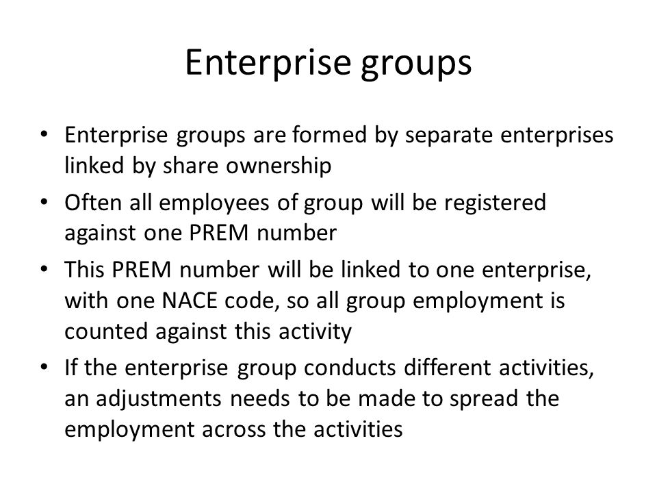 Enterprise groups Enterprise groups are formed by separate enterprises linked by share ownership Often all employees of group will be registered against one PREM number This PREM number will be linked to one enterprise, with one NACE code, so all group employment is counted against this activity If the enterprise group conducts different activities, an adjustments needs to be made to spread the employment across the activities