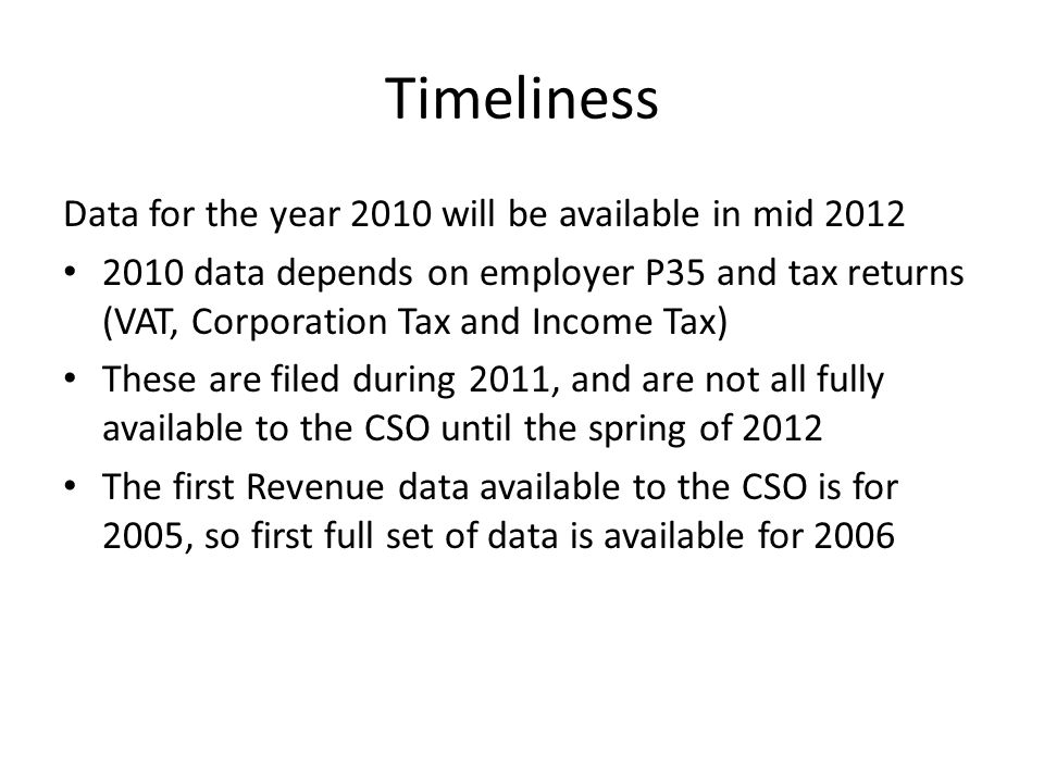 Timeliness Data for the year 2010 will be available in mid data depends on employer P35 and tax returns (VAT, Corporation Tax and Income Tax) These are filed during 2011, and are not all fully available to the CSO until the spring of 2012 The first Revenue data available to the CSO is for 2005, so first full set of data is available for 2006