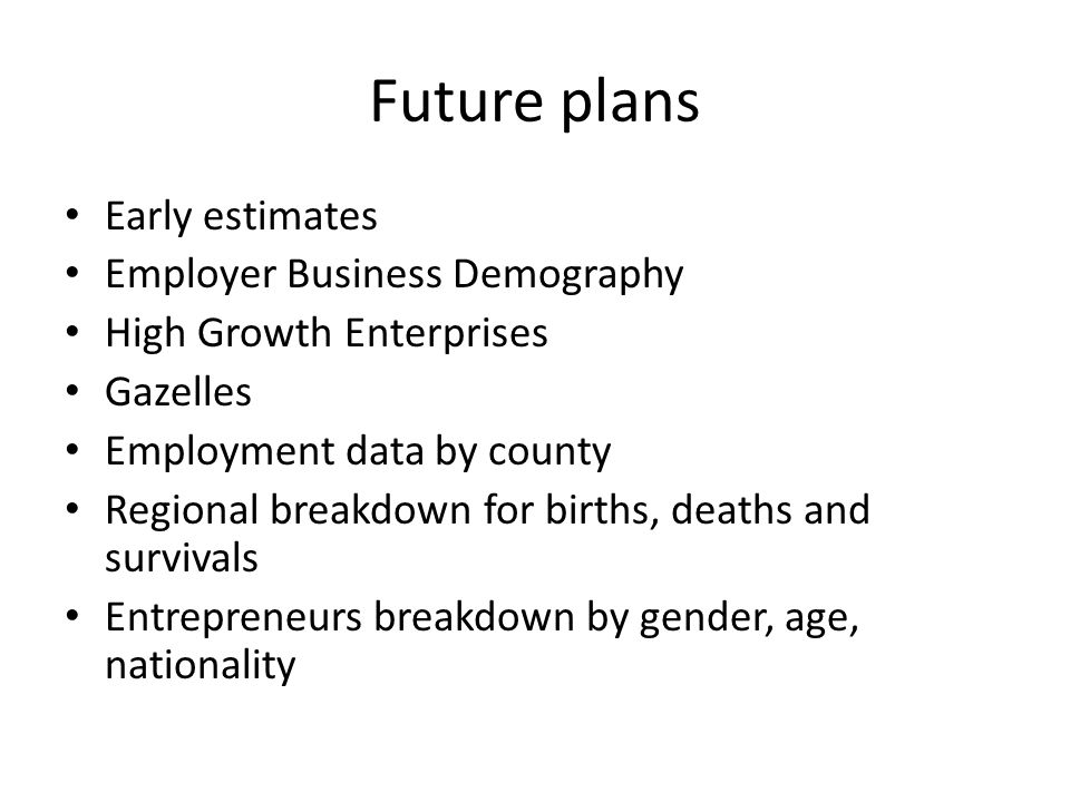 Future plans Early estimates Employer Business Demography High Growth Enterprises Gazelles Employment data by county Regional breakdown for births, deaths and survivals Entrepreneurs breakdown by gender, age, nationality