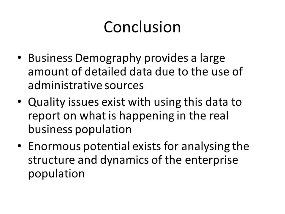 Conclusion Business Demography provides a large amount of detailed data due to the use of administrative sources Quality issues exist with using this data to report on what is happening in the real business population Enormous potential exists for analysing the structure and dynamics of the enterprise population