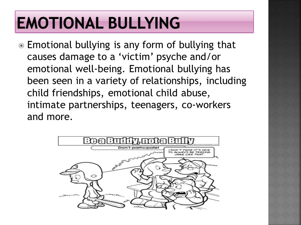  Emotional bullying is any form of bullying that causes damage to a 'victim' psyche and/or emotional well-being.