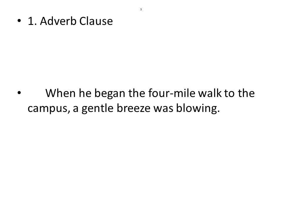 3 3 1. Adverb Clause When he began the four-mile walk to the c&us a gentle breeze was blowing.
