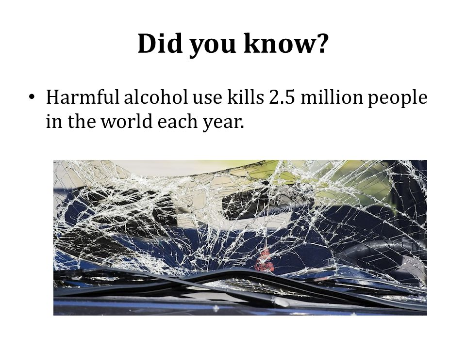 Did you know Harmful alcohol use kills 2.5 million people in the world each year.