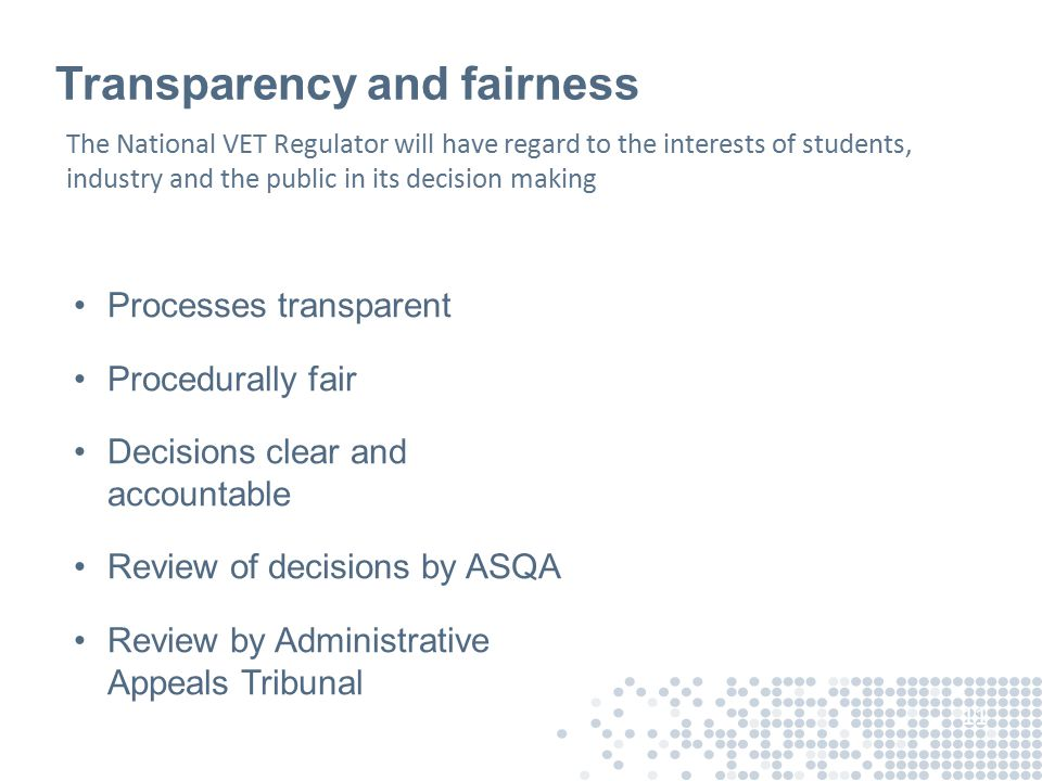Transparency and fairness Processes transparent Procedurally fair Decisions clear and accountable Review of decisions by ASQA Review by Administrative Appeals Tribunal 11 The National VET Regulator will have regard to the interests of students, industry and the public in its decision making