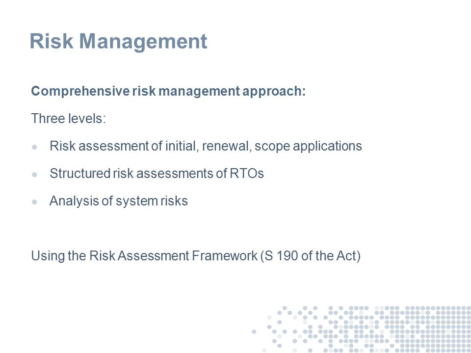 Risk Management Comprehensive risk management approach: Three levels: ● Risk assessment of initial, renewal, scope applications ● Structured risk assessments of RTOs ● Analysis of system risks Using the Risk Assessment Framework (S 190 of the Act)