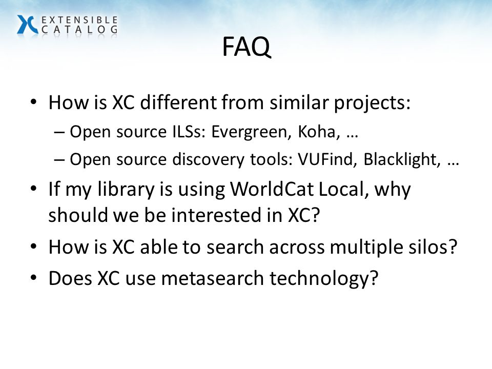 FAQ How is XC different from similar projects: – Open source ILSs: Evergreen, Koha, … – Open source discovery tools: VUFind, Blacklight, … If my library is using WorldCat Local, why should we be interested in XC.