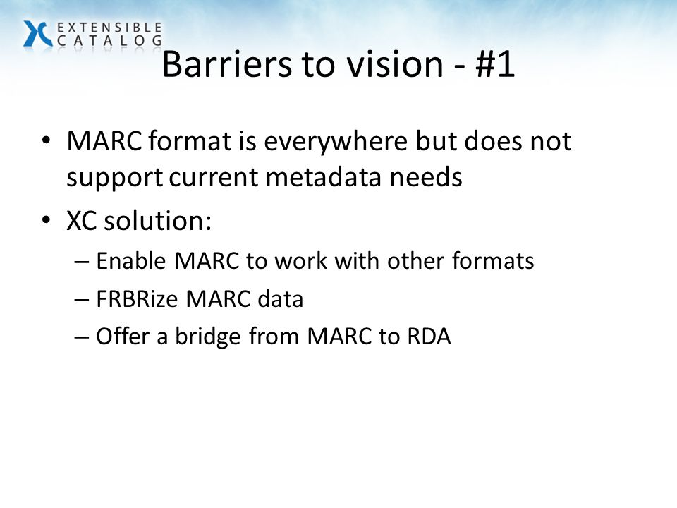 Barriers to vision - #1 MARC format is everywhere but does not support current metadata needs XC solution: – Enable MARC to work with other formats – FRBRize MARC data – Offer a bridge from MARC to RDA