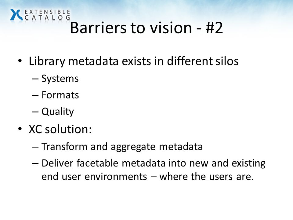 Barriers to vision - #2 Library metadata exists in different silos – Systems – Formats – Quality XC solution: – Transform and aggregate metadata – Deliver facetable metadata into new and existing end user environments – where the users are.