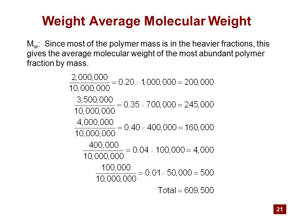 21 Weight Average Molecular Weight M w : Since most of the polymer mass is in the heavier fractions, this gives the average molecular weight of the most abundant polymer fraction by mass.