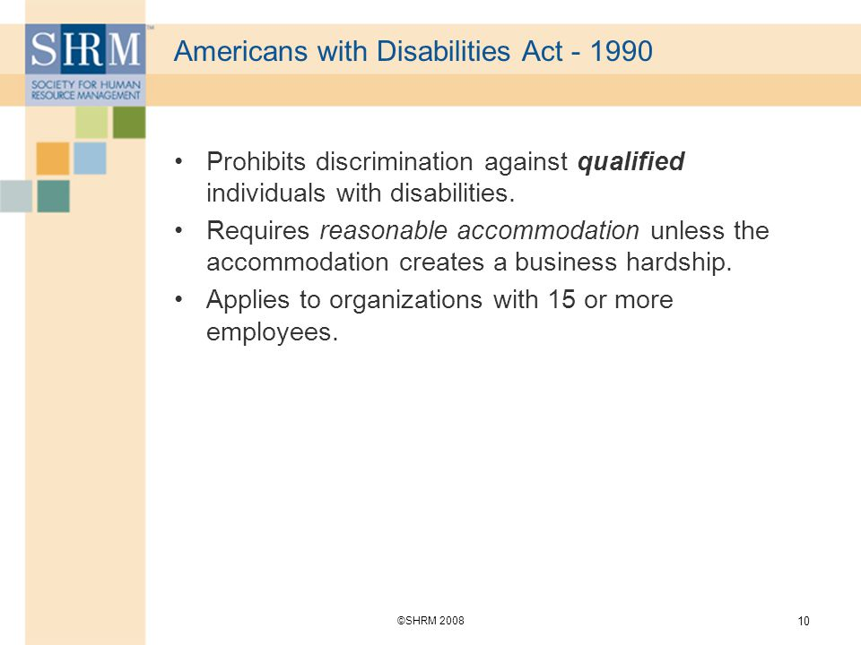 ©SHRM Americans with Disabilities Act Prohibits discrimination against qualified individuals with disabilities.