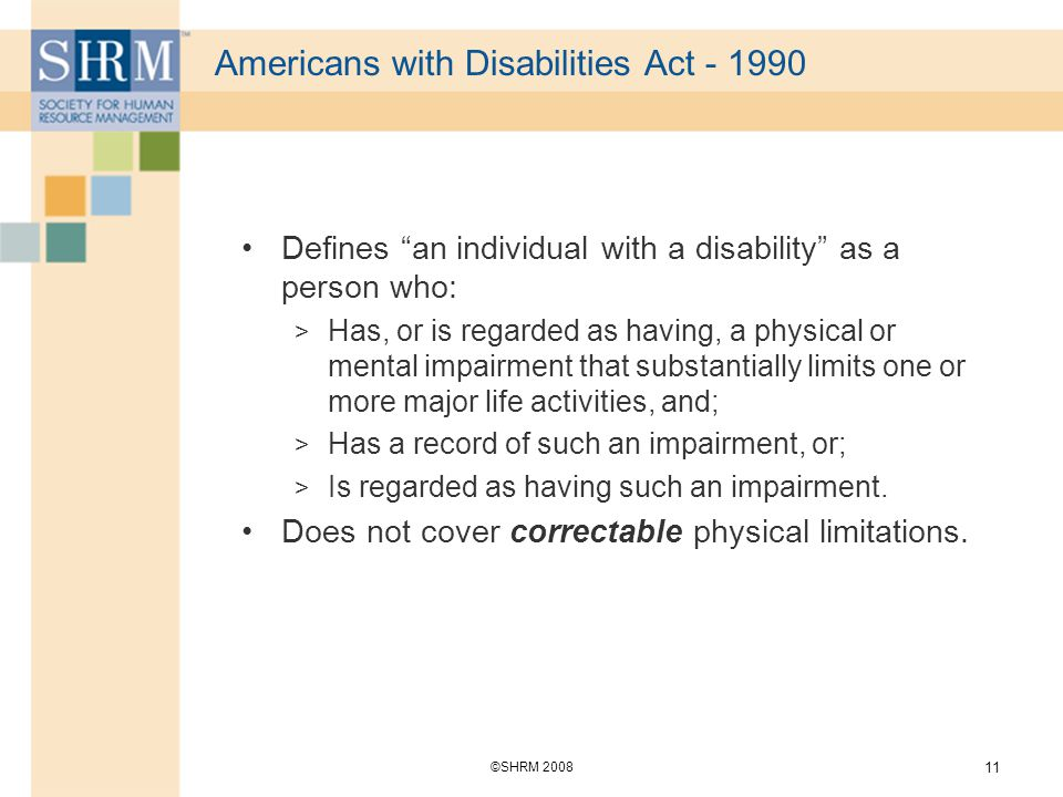 ©SHRM Americans with Disabilities Act Defines an individual with a disability as a person who: > Has, or is regarded as having, a physical or mental impairment that substantially limits one or more major life activities, and; > Has a record of such an impairment, or; > Is regarded as having such an impairment.