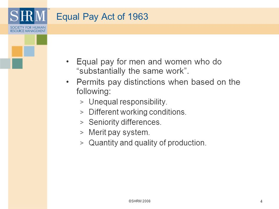 ©SHRM Equal Pay Act of 1963 Equal pay for men and women who do substantially the same work .