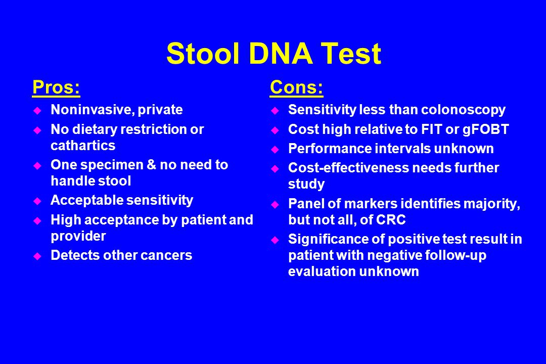 Stool DNA Test Pros: u Noninvasive, private u No dietary restriction or cathartics u One specimen & no need to handle stool u Acceptable sensitivity u High acceptance by patient and provider u Detects other cancers Cons: u Sensitivity less than colonoscopy u Cost high relative to FIT or gFOBT u Performance intervals unknown u Cost-effectiveness needs further study u Panel of markers identifies majority, but not all, of CRC u Significance of positive test result in patient with negative follow-up evaluation unknown