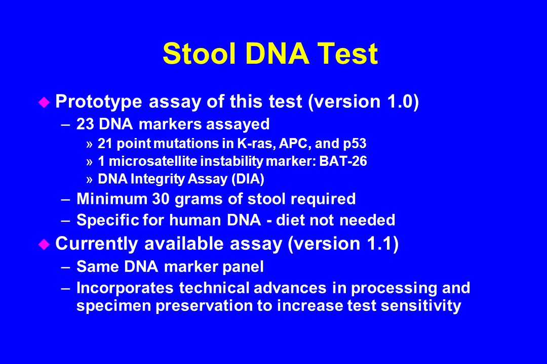 Stool DNA Test u Prototype assay of this test (version 1.0) –23 DNA markers assayed »21 point mutations in K-ras, APC, and p53 »1 microsatellite instability marker: BAT-26 »DNA Integrity Assay (DIA) –Minimum 30 grams of stool required –Specific for human DNA - diet not needed u Currently available assay (version 1.1) –Same DNA marker panel –Incorporates technical advances in processing and specimen preservation to increase test sensitivity