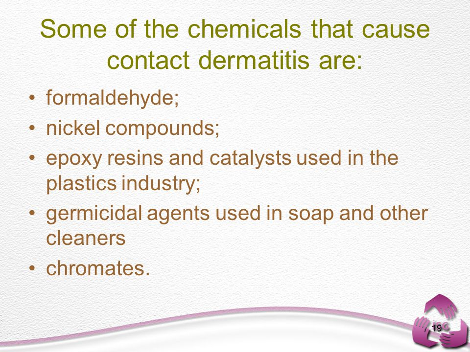 19 Some of the chemicals that cause contact dermatitis are: formaldehyde; nickel compounds; epoxy resins and catalysts used in the plastics industry; germicidal agents used in soap and other cleaners chromates.