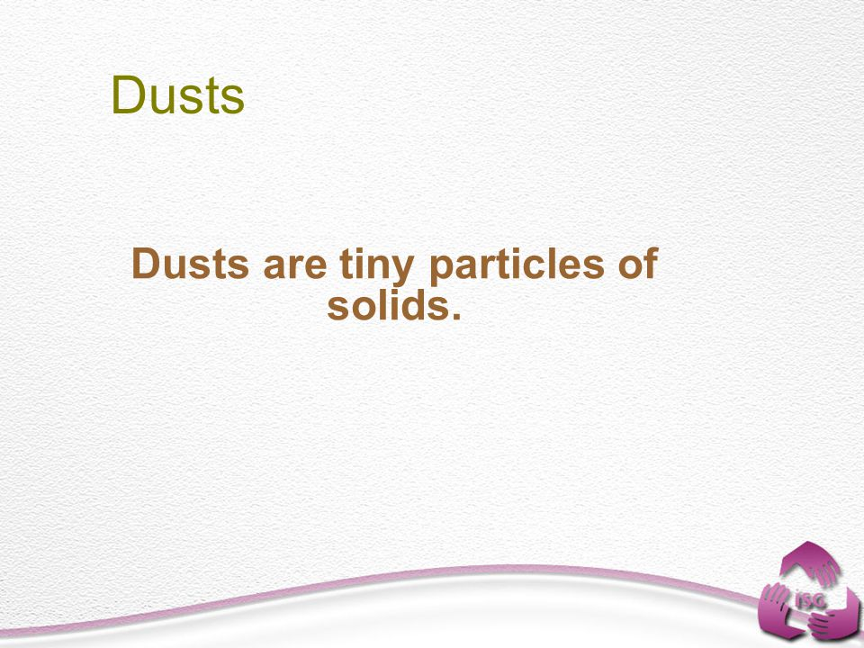Dusts are tiny particles of solids. Dusts