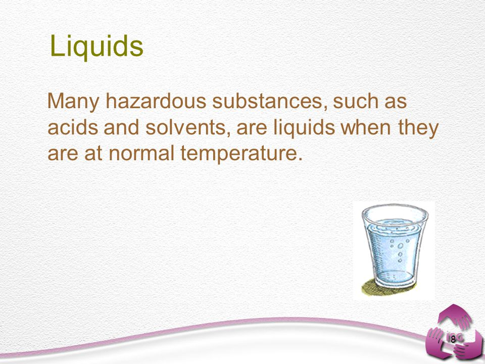8 Liquids Many hazardous substances, such as acids and solvents, are liquids when they are at normal temperature.
