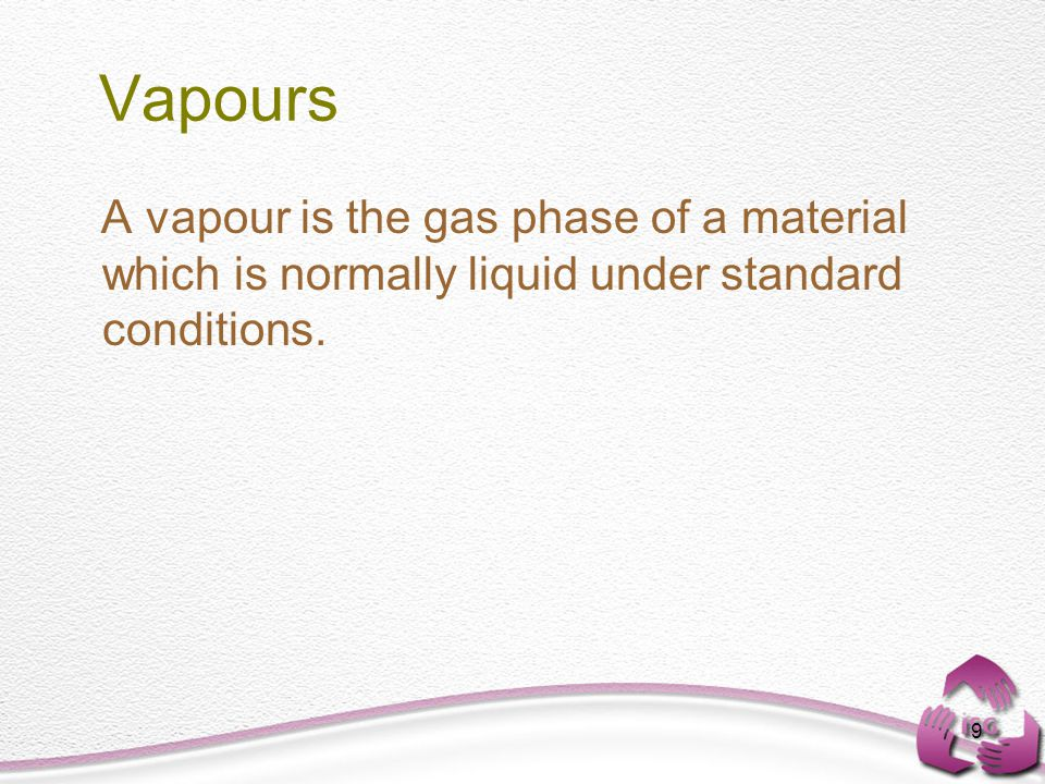 9 Vapours A vapour is the gas phase of a material which is normally liquid under standard conditions.