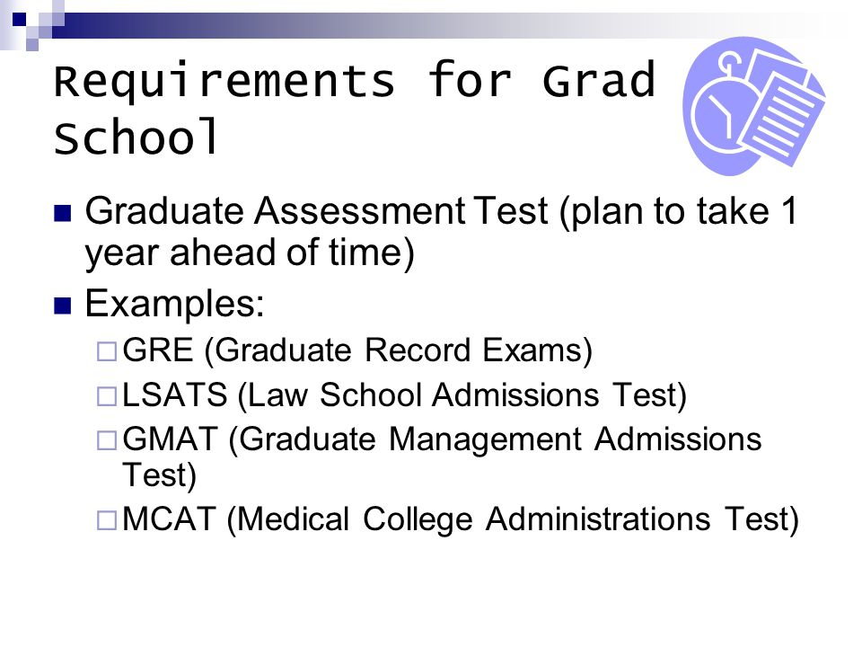 Requirements for Grad School Graduate Assessment Test (plan to take 1 year ahead of time) Examples:  GRE (Graduate Record Exams)  LSATS (Law School Admissions Test)  GMAT (Graduate Management Admissions Test)  MCAT (Medical College Administrations Test)