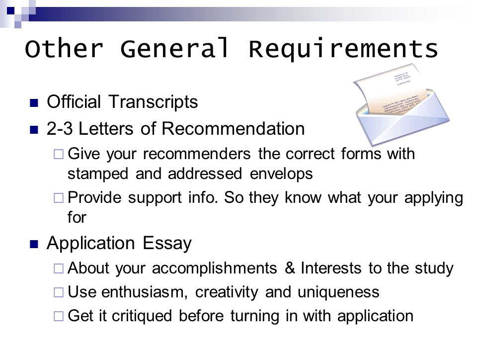 Other General Requirements Official Transcripts 2-3 Letters of Recommendation  Give your recommenders the correct forms with stamped and addressed envelops  Provide support info.