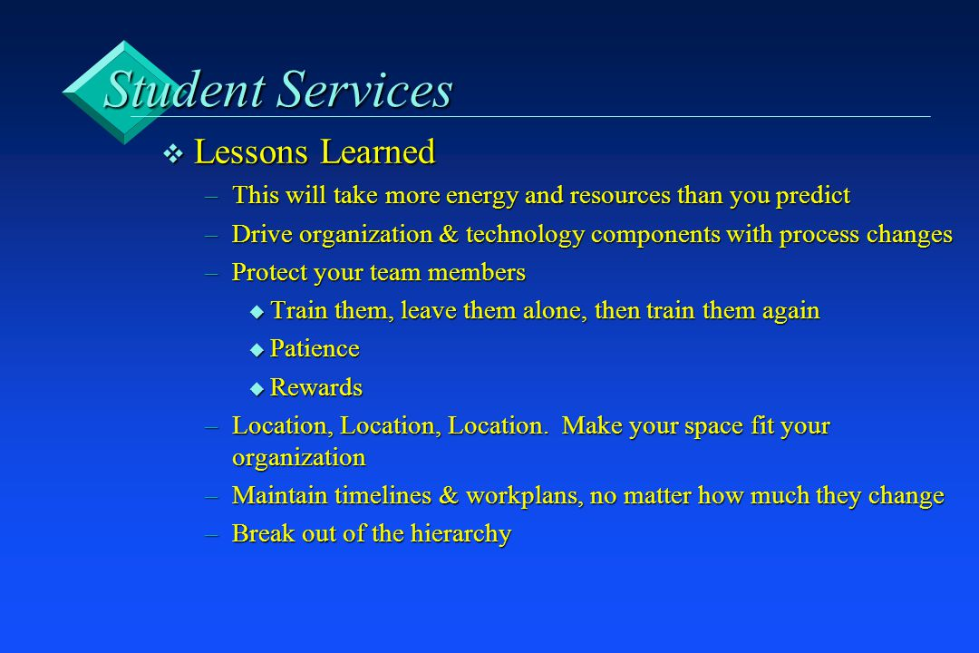 Student Services v Lessons Learned –This will take more energy and resources than you predict –Drive organization & technology components with process changes –Protect your team members u Train them, leave them alone, then train them again u Patience u Rewards –Location, Location, Location.