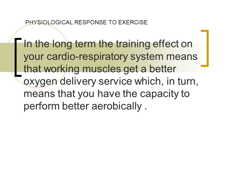 In the long term the training effect on your cardio-respiratory system means that working muscles get a better oxygen delivery service which, in turn, means that you have the capacity to perform better aerobically.