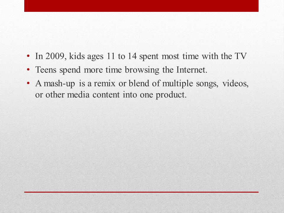 In 2009, kids ages 11 to 14 spent most time with the TV Teens spend more time browsing the Internet.