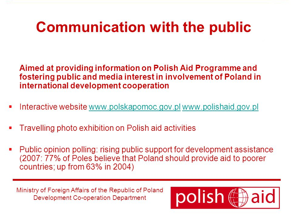 Ministry of Foreign Affairs of the Republic of Poland Development Co-operation Department Communication with the public Aimed at providing information on Polish Aid Programme and fostering public and media interest in involvement of Poland in international development cooperation  Interactive website      Travelling photo exhibition on Polish aid activities  Public opinion polling: rising public support for development assistance (2007: 77% of Poles believe that Poland should provide aid to poorer countries; up from 63% in 2004)