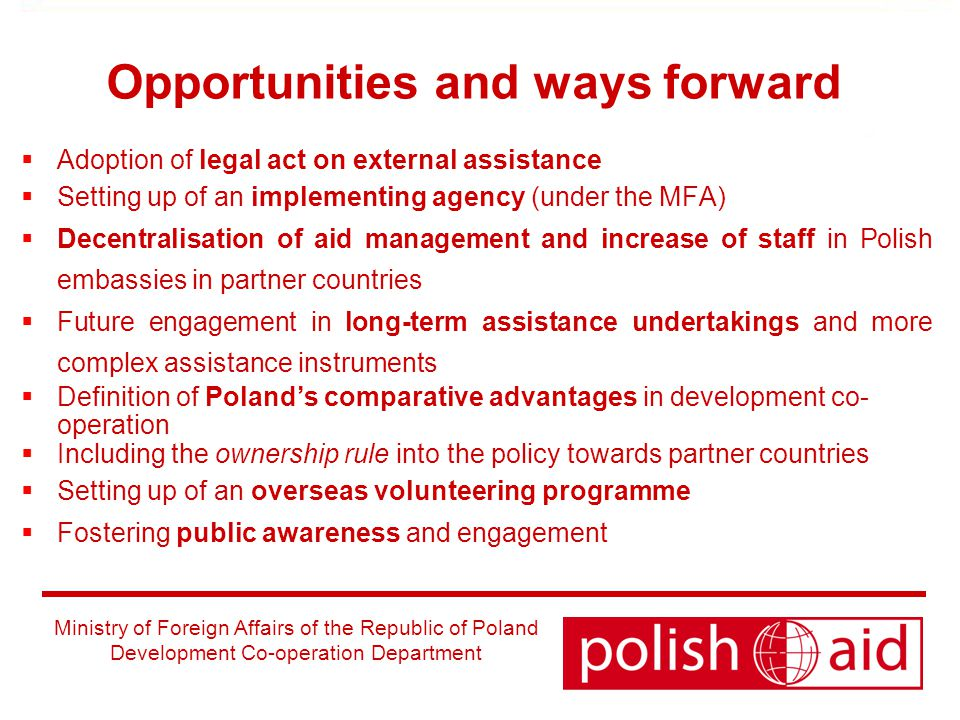 Ministry of Foreign Affairs of the Republic of Poland Development Co-operation Department Opportunities and ways forward  Adoption of legal act on external assistance  Setting up of an implementing agency (under the MFA)  Decentralisation of aid management and increase of staff in Polish embassies in partner countries  Future engagement in long-term assistance undertakings and more complex assistance instruments  Definition of Poland's comparative advantages in development co- operation  Including the ownership rule into the policy towards partner countries  Setting up of an overseas volunteering programme  Fostering public awareness and engagement