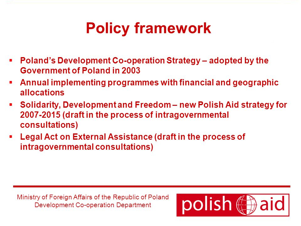 Ministry of Foreign Affairs of the Republic of Poland Development Co-operation Department Policy framework  Poland's Development Co-operation Strategy – adopted by the Government of Poland in 2003  Annual implementing programmes with financial and geographic allocations  Solidarity, Development and Freedom – new Polish Aid strategy for (draft in the process of intragovernmental consultations)  Legal Act on External Assistance (draft in the process of intragovernmental consultations)
