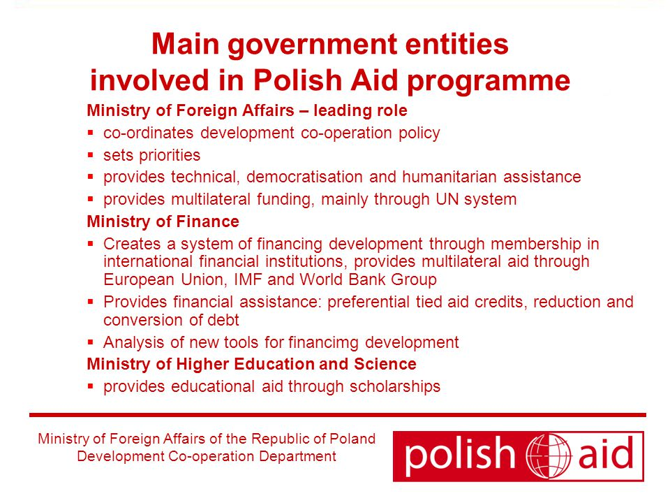 Ministry of Foreign Affairs of the Republic of Poland Development Co-operation Department Main government entities involved in Polish Aid programme Ministry of Foreign Affairs – leading role  co-ordinates development co-operation policy  sets priorities  provides technical, democratisation and humanitarian assistance  provides multilateral funding, mainly through UN system Ministry of Finance  Creates a system of financing development through membership in international financial institutions, provides multilateral aid through European Union, IMF and World Bank Group  Provides financial assistance: preferential tied aid credits, reduction and conversion of debt  Analysis of new tools for financimg development Ministry of Higher Education and Science  provides educational aid through scholarships