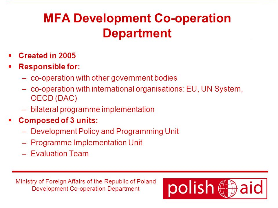 Ministry of Foreign Affairs of the Republic of Poland Development Co-operation Department MFA Development Co-operation Department  Created in 2005  Responsible for: –co-operation with other government bodies –co-operation with international organisations: EU, UN System, OECD (DAC) –bilateral programme implementation  Composed of 3 units: –Development Policy and Programming Unit –Programme Implementation Unit –Evaluation Team
