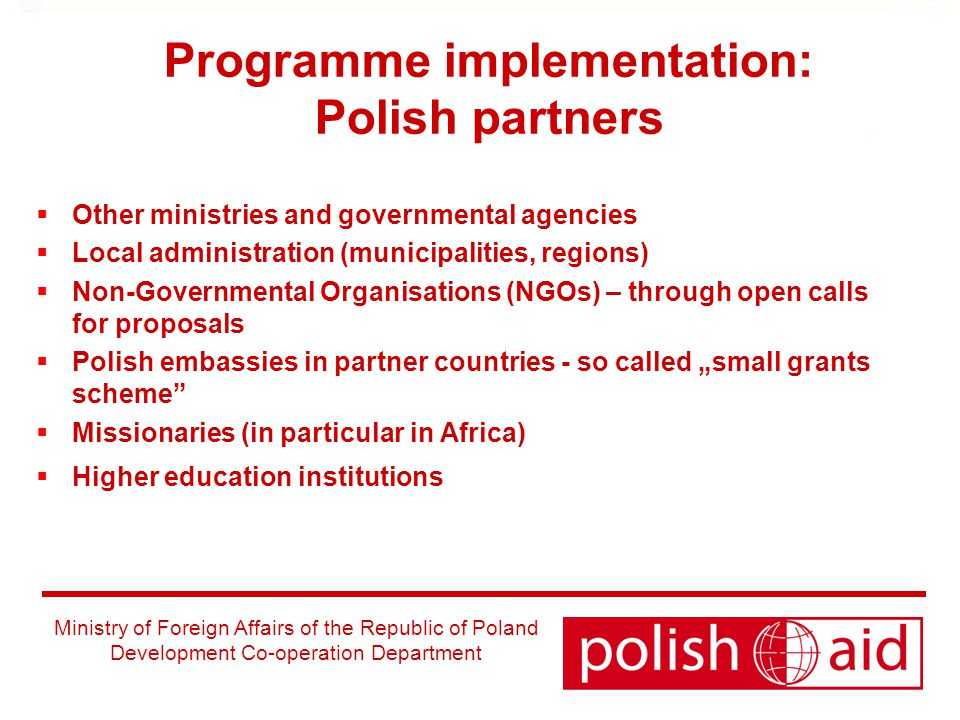 "Ministry of Foreign Affairs of the Republic of Poland Development Co-operation Department Programme implementation: Polish partners  Other ministries and governmental agencies  Local administration (municipalities, regions)  Non-Governmental Organisations (NGOs) – through open calls for proposals  Polish embassies in partner countries - so called ""small grants scheme  Missionaries (in particular in Africa)  Higher education institutions"