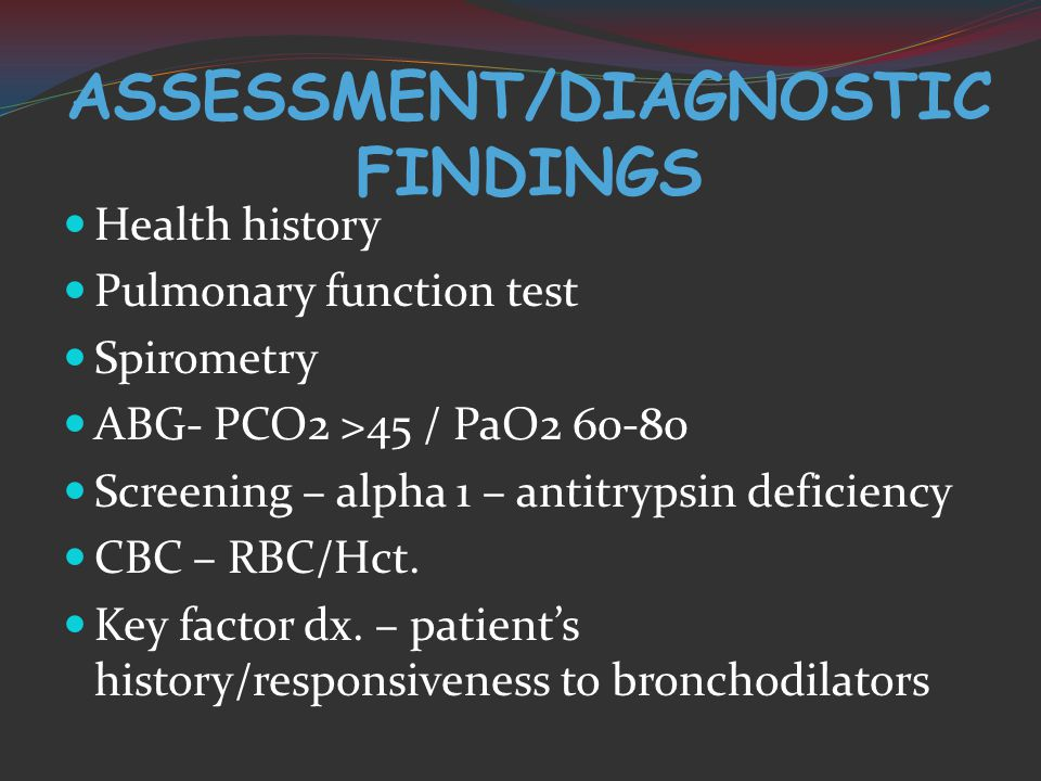 ASSESSMENT/DIAGNOSTIC FINDINGS Health history Pulmonary function test Spirometry ABG- PCO2 >45 / PaO Screening – alpha 1 – antitrypsin deficiency CBC – RBC/Hct.