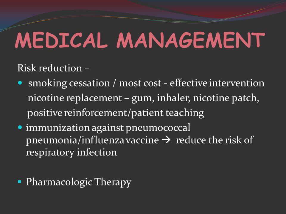 MEDICAL MANAGEMENT Risk reduction – smoking cessation / most cost - effective intervention nicotine replacement – gum, inhaler, nicotine patch, positive reinforcement/patient teaching immunization against pneumococcal pneumonia/influenza vaccine  reduce the risk of respiratory infection  Pharmacologic Therapy