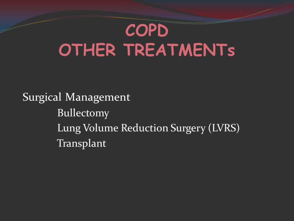 COPD OTHER TREATMENTs Surgical Management Bullectomy Lung Volume Reduction Surgery (LVRS) Transplant