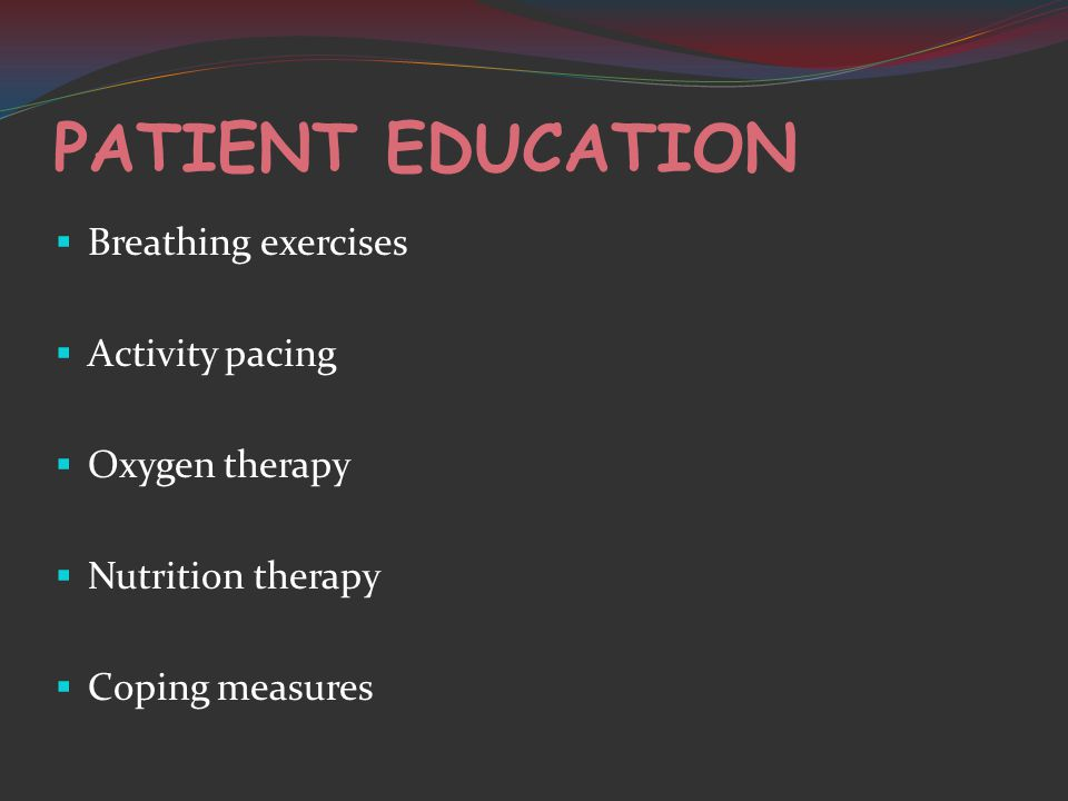 PATIENT EDUCATION  Breathing exercises  Activity pacing  Oxygen therapy  Nutrition therapy  Coping measures