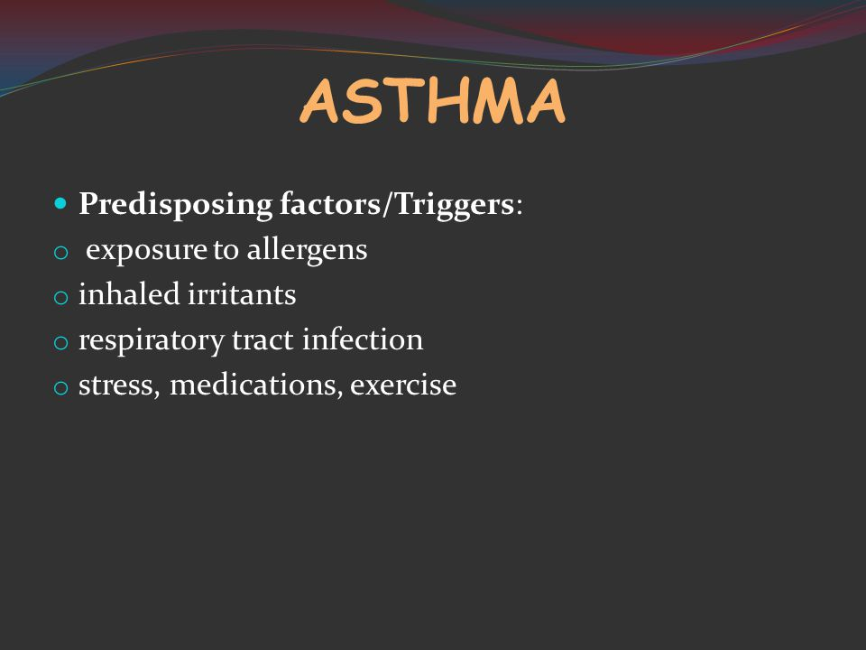 ASTHMA Predisposing factors/Triggers: o exposure to allergens o inhaled irritants o respiratory tract infection o stress, medications, exercise