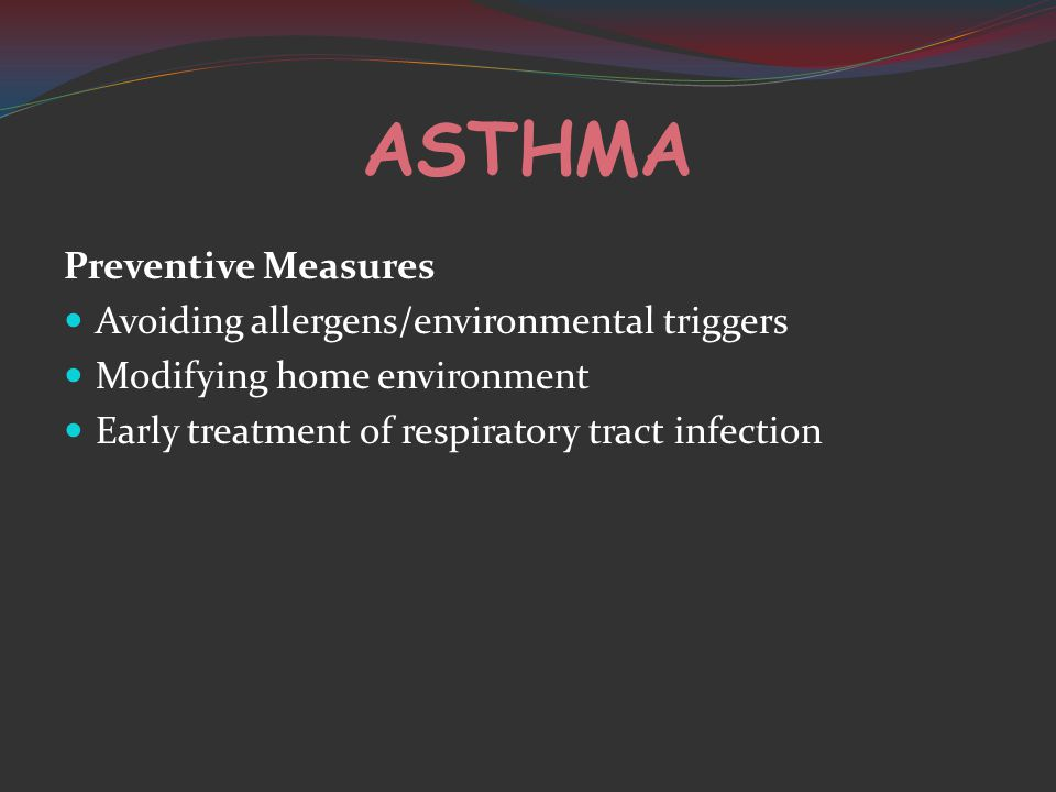 ASTHMA Preventive Measures Avoiding allergens/environmental triggers Modifying home environment Early treatment of respiratory tract infection