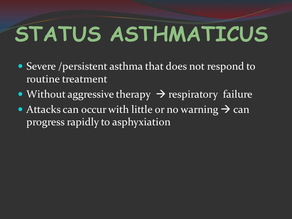 STATUS ASTHMATICUS Severe /persistent asthma that does not respond to routine treatment Without aggressive therapy  respiratory failure Attacks can occur with little or no warning  can progress rapidly to asphyxiation