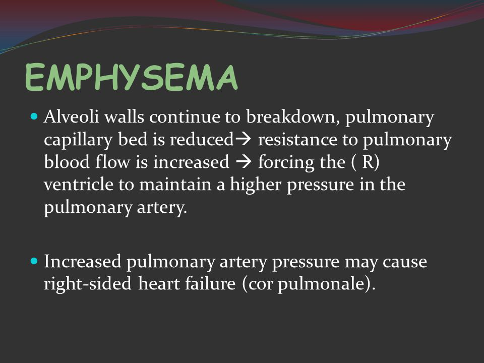 EMPHYSEMA Alveoli walls continue to breakdown, pulmonary capillary bed is reduced  resistance to pulmonary blood flow is increased  forcing the ( R) ventricle to maintain a higher pressure in the pulmonary artery.