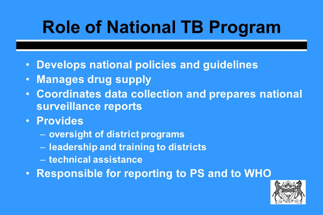 Role of National TB Program Develops national policies and guidelines Manages drug supply Coordinates data collection and prepares national surveillance reports Provides –oversight of district programs –leadership and training to districts –technical assistance Responsible for reporting to PS and to WHO
